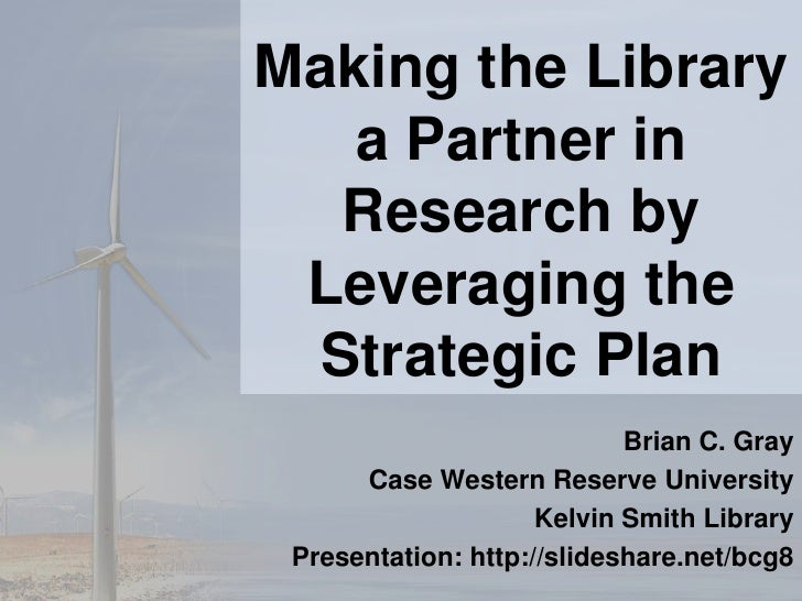 Making the Library a Partner in Research by Leveraging the Strategic Plan <br />Brian C. Gray<br />Case Western Reserve Un...