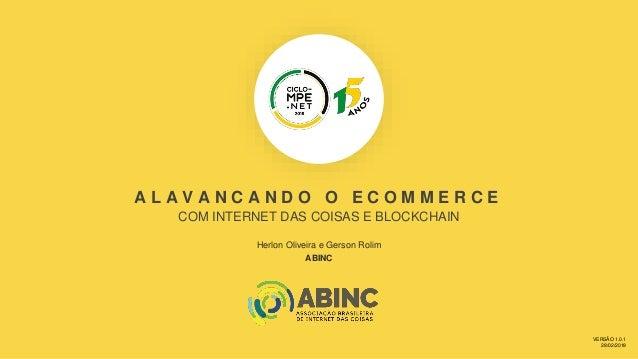 A L A V A N C A N D O O E C O M M E R C E COM INTERNET DAS COISAS E BLOCKCHAIN Herlon Oliveira e Gerson Rolim ABINC VERSÃO...