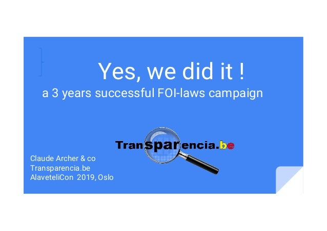 Yes, we did it ! a 3 years successful FOI-laws campaign Claude Archer & co Transparencia.be AlaveteliCon 2019, Oslo