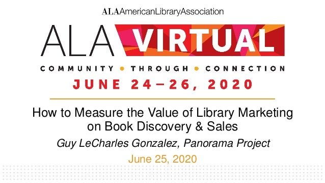 How to Measure the Value of Library Marketing on Book Discovery & Sales Guy LeCharles Gonzalez, Panorama Project June 25, ...