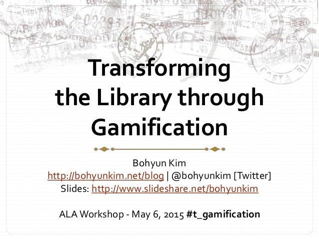 Transforming the Library through Gamification Bohyun Kim http://bohyunkim.net/blog | @bohyunkim [Twitter] Slides: http://w...