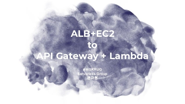ALB+EC2 to API Gateway + Lambda AWSKRUG Serverless Group 변규현
