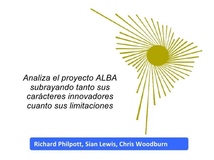Analiza el proyecto ALBA subrayando tanto sus carácteres innovadores cuanto sus limitaciones Richard Philpott, Sian Lewis,...