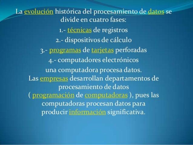 La evolución histórica del procesamiento de datos se                divide en cuatro fases:               1.- técnicas de ...