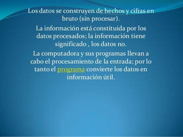 Los datos se construyen de hechos y cifras en             bruto (sin procesar).   La información está constituida por los ...