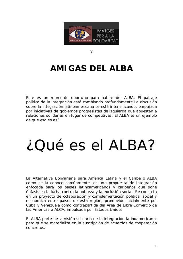 Y AMIGAS DEL ALBA Este es un momento oportuno para hablar del ALBA. El paisaje político de la integración está cambiando p...