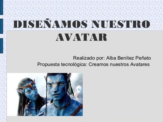 DISEÑAMOS NUESTRO AVATAR Realizado por: Alba Benítez Peñato Propuesta tecnológica: Creamos nuestros Avatares