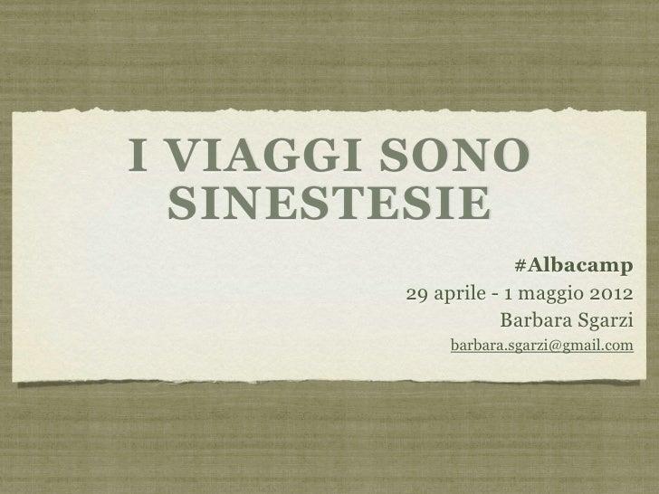 I VIAGGI SONO  SINESTESIE                     #Albacamp        29 aprile - 1 maggio 2012                   Barbara Sgarzi ...