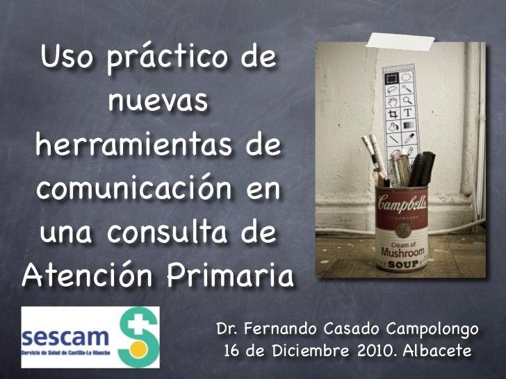 Uso práctico de     nuevas herramientas de comunicación en una consulta deAtención Primaria            Dr. Fernando Casado...