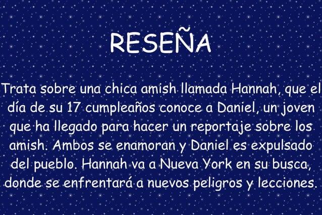 RESEÑA Trata sobre una chica amish llamada Hannah, que el día de su 17 cumpleaños conoce a Daniel, un joven que ha llegado...