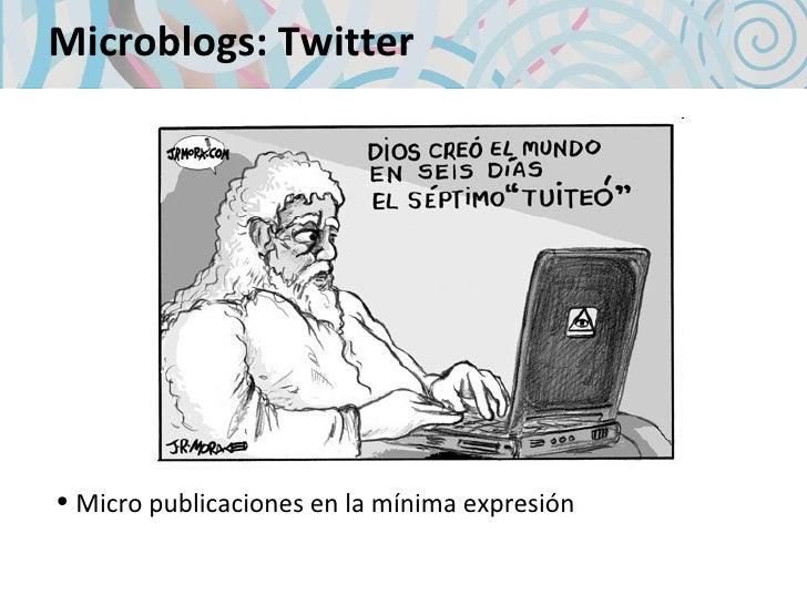 Microblogs: Twitter <ul><li>Micro publicaciones en la mínima expresión </li></ul>