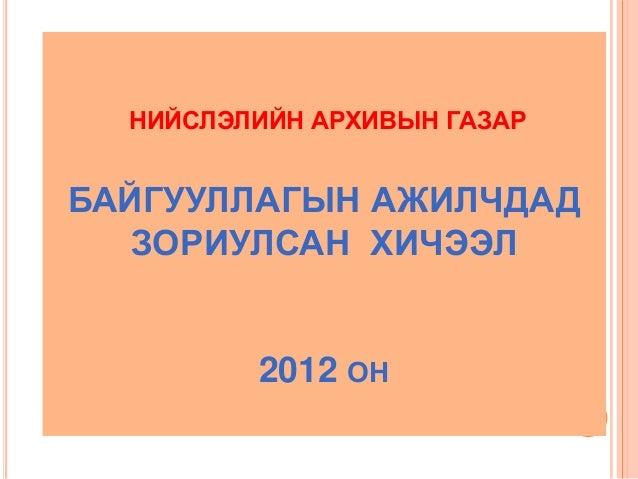 НИЙСЛЭЛИЙН АРХИВЫН ГАЗАРБАЙГУУЛЛАГЫН АЖИЛЧДАД   ЗОРИУЛСАН ХИЧЭЭЛ         2012 ОН