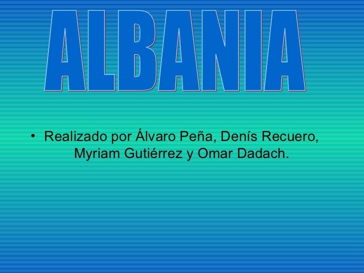 <ul><li>Realizado por Álvaro Peña, Denís Recuero, Myriam Gutiérrez y Omar Dadach. </li></ul>ALBANIA