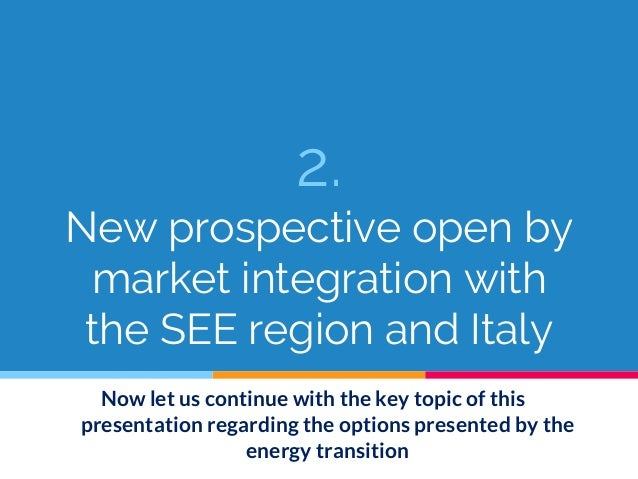 2. New prospective open by market integration with the SEE region and Italy Now let us continue with the key topic of this...