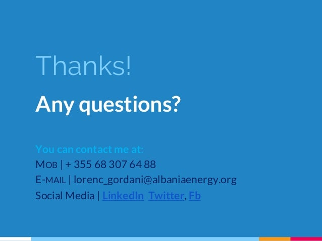 Thanks! Any questions? You can contact me at: MOB | + 355 68 307 64 88 E-MAIL | lorenc_gordani@albaniaenergy.org Social Me...