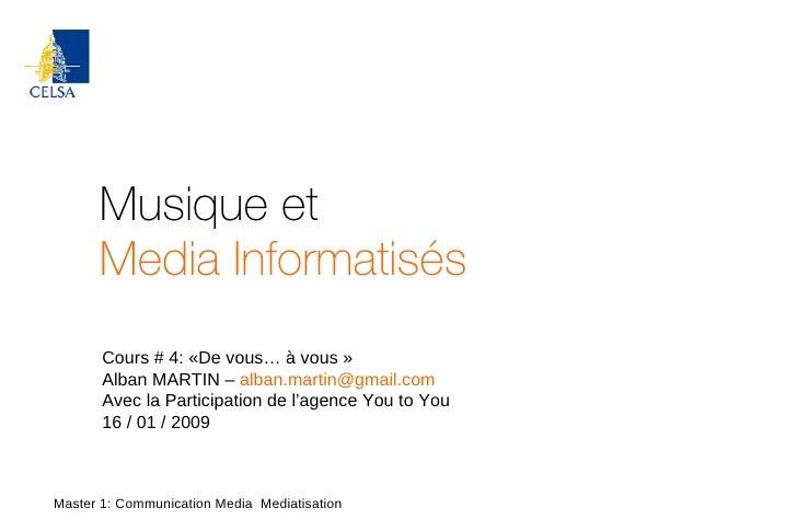 Musique et Media Informatisés Master 1: Communication Media  Mediatisation Cours # 4: «De vous… à vous» Alban MARTIN –  [...