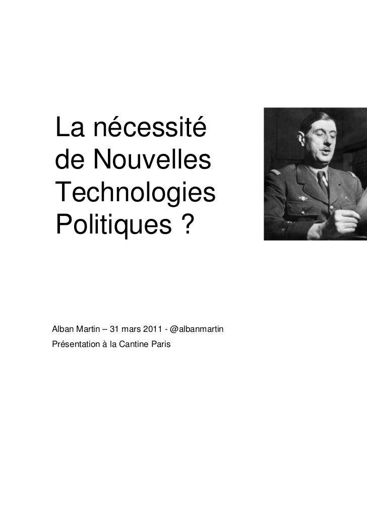 La nécessitéde NouvellesTechnologiesPolitiques ?Alban Martin – 31 mars 2011 - @albanmartinPrésentation à la Cantine ParisA...