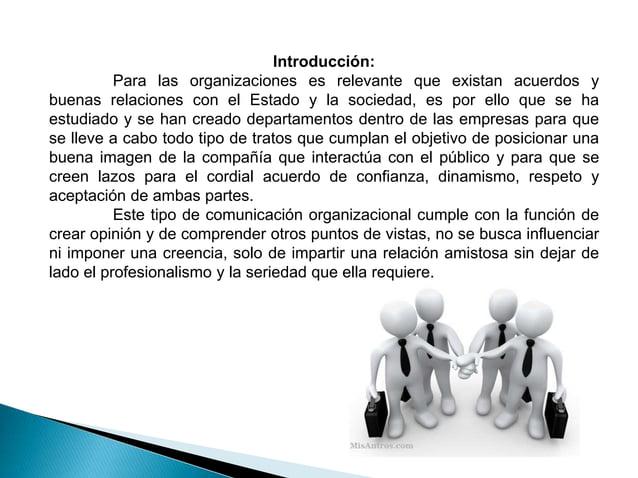 Introducción: Para las organizaciones es relevante que existan acuerdos y buenas relaciones con el Estado y la sociedad, e...
