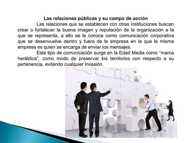 Las relaciones públicas y su campo de acción Las relaciones que se establecen con otras instituciones buscan crear o forta...