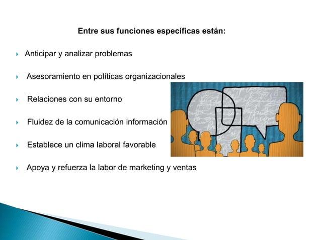 Entre sus funciones específicas están:  Anticipar y analizar problemas  Asesoramiento en políticas organizacionales  Re...