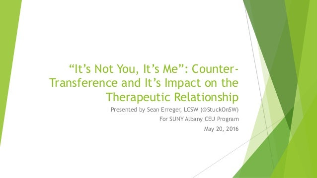"""""""It's Not You, It's Me"""": Counter- Transference and It's Impact on the Therapeutic Relationship Presented by Sean Erreger, ..."""
