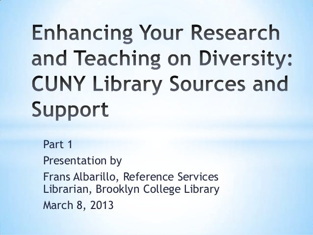 Part 1 Presentation by Frans Albarillo, Reference Services Librarian, Brooklyn College Library March 8, 2013