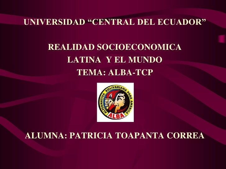 """UNIVERSIDAD """"CENTRAL DEL ECUADOR""""    REALIDAD SOCIOECONOMICA       LATINA Y EL MUNDO         TEMA: ALBA-TCPALUMNA: PATRICI..."""