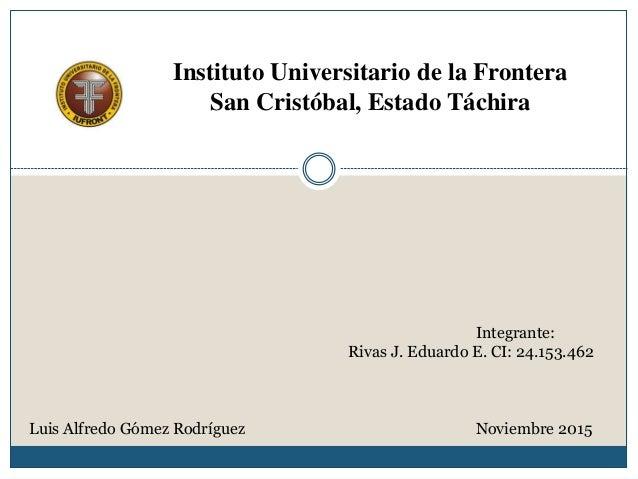 Instituto Universitario de la Frontera San Cristóbal, Estado Táchira Integrante: Rivas J. Eduardo E. CI: 24.153.462 Luis A...
