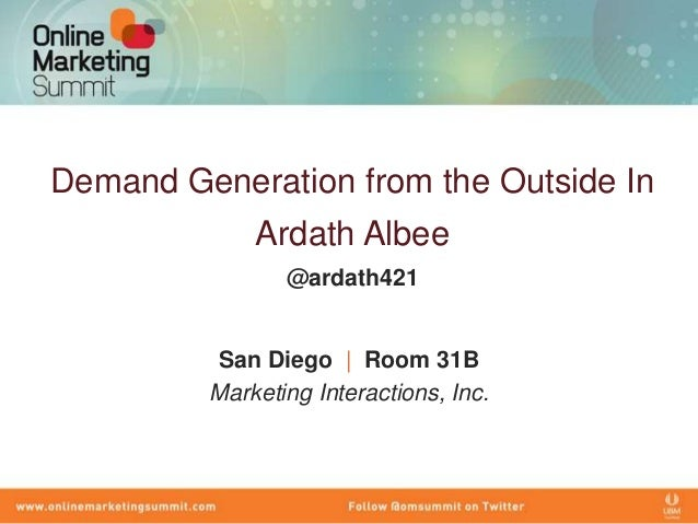 Demand Generation from the Outside In             Ardath Albee                @ardath421         San Diego | Room 31B     ...