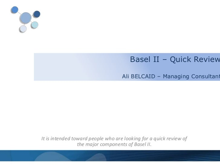 Basel II – Quick Review                                    Ali BELCAID – Managing ConsultantIt is intended toward people w...
