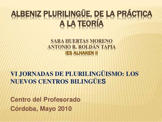 ALBENIZ PLURILINGÜE, DE LA PRÁCTICA A LA TEORÍA SARA HUERTAS MORENO ANTONIO R. ROLDÁN TAPIA IES ALHAKEN II VI JORNADAS DE ...