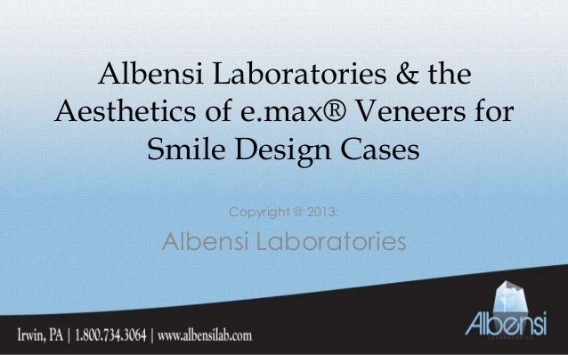 Albensi Laboratories & theAesthetics of e.max® Veneers forSmile Design CasesCopyright @ 2013:Albensi Laboratories