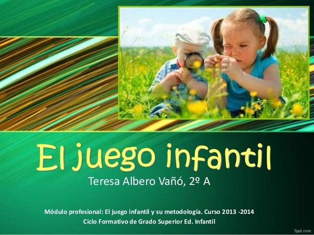 El juego infantil Teresa Albero Vañó, 2º A  Módulo profesional: El juego infantil y su metodología. Curso 2013 -2014 Ciclo...