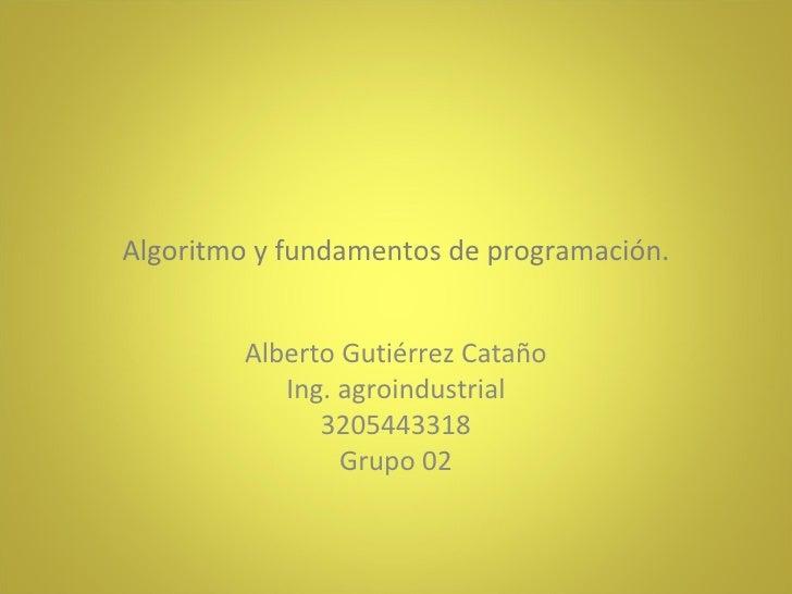 Algoritmo y fundamentos de programación. Alberto Gutiérrez Cataño Ing. agroindustrial 3205443318 Grupo 02