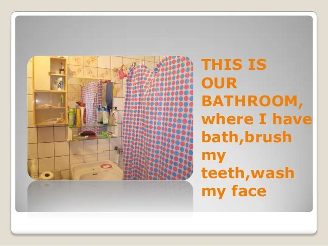 THIS IS OUR BATHROOM, where I have bath,brush my teeth,wash my face