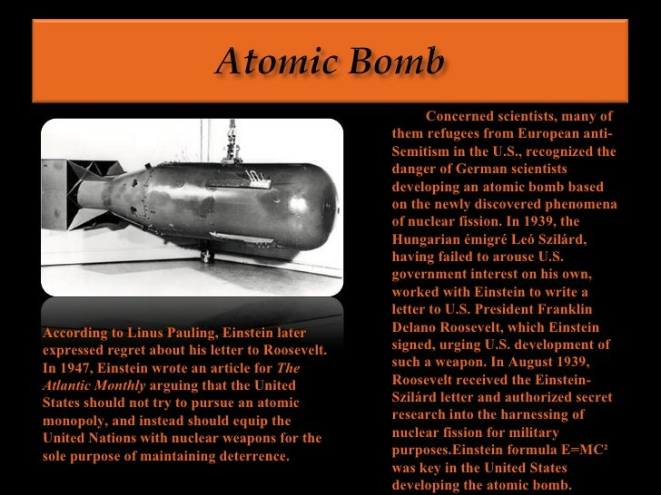 the importance of albert einsteins contribution to the atomic bomb On august 2nd, 1939, after consultation with fellow physicists leó szilárd and eugene wigner, albert einstein signed the following letter to then-us president, franklin roosevelt the letter warned that the construction of an atomic bomb using uranium was indeed possible, advised the us.