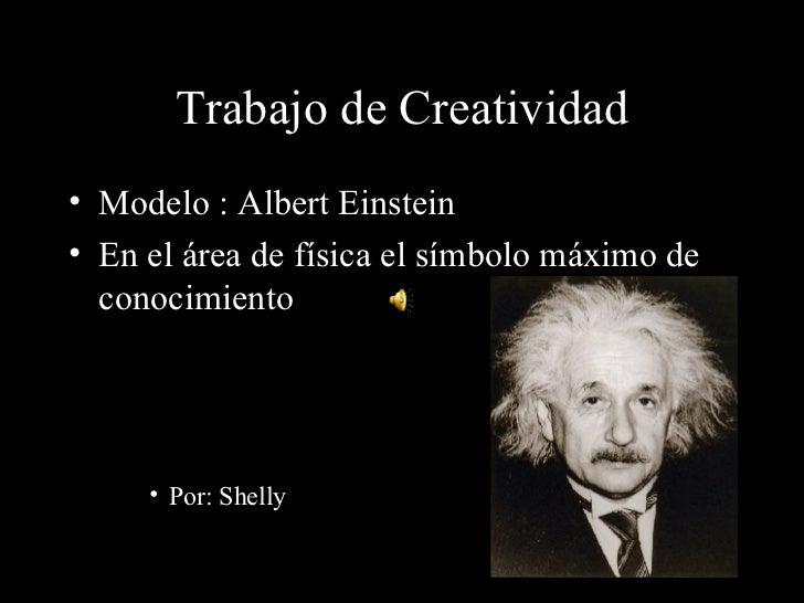 Trabajo de Creatividad <ul><li>Modelo : Albert Einstein </li></ul><ul><li>En el área de física el símbolo máximo de conoci...