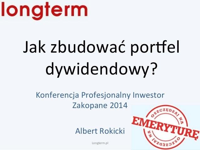 Jak  zbudować  por.el  dywidendowy?  Konferencja  Profesjonalny  Inwestor  Zakopane  2014  Albert  Rokicki  Longterm.pl