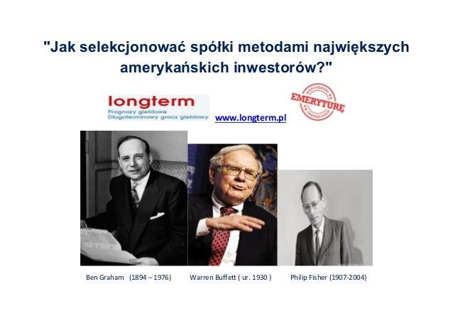 """""""Jak selekcjonować spółki metodami największych amerykańskich inwestorów?"""" www.longterm.pl Ben Graham (1894 – 1976) Warren..."""