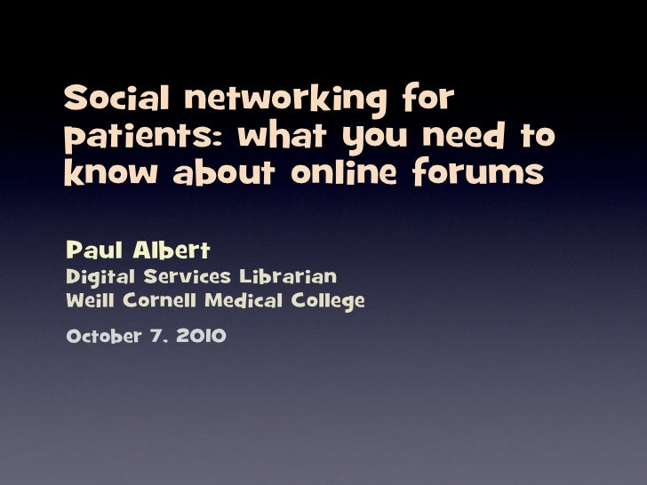 Social networking for patients: what you need to know about online forums  Paul Albert Digital Services Librarian Weill Co...