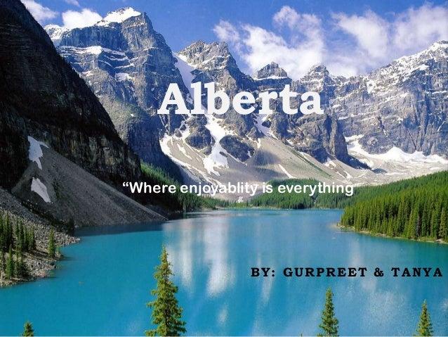 "Alberta ""Where enjoyablity is everything""  BY: GURPREET & TANYA"