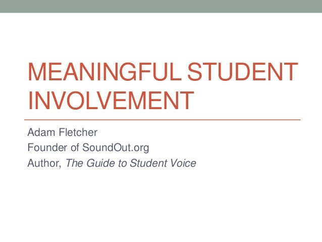 MEANINGFUL STUDENT INVOLVEMENT Adam Fletcher Founder of SoundOut.org Author, The Guide to Student Voice