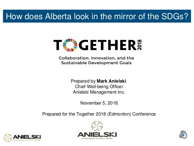 How does Alberta look in the mirror of the SDGs? Prepared by Mark Anielski Chief Well-being Officer Anielski Management In...