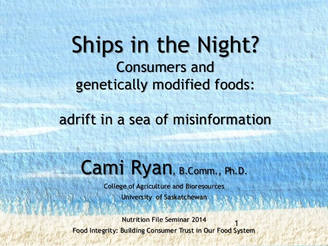 Ships in the Night? Consumers and genetically modified foods: adrift in a sea of misinformation Cami Ryan, B.Comm., Ph.D. ...