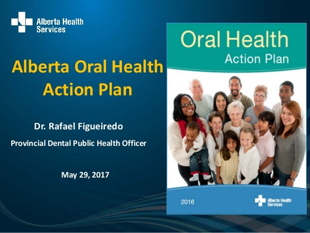 Alberta Oral Health Action Plan May 29, 2017 Dr. Rafael Figueiredo Provincial Dental Public Health Officer