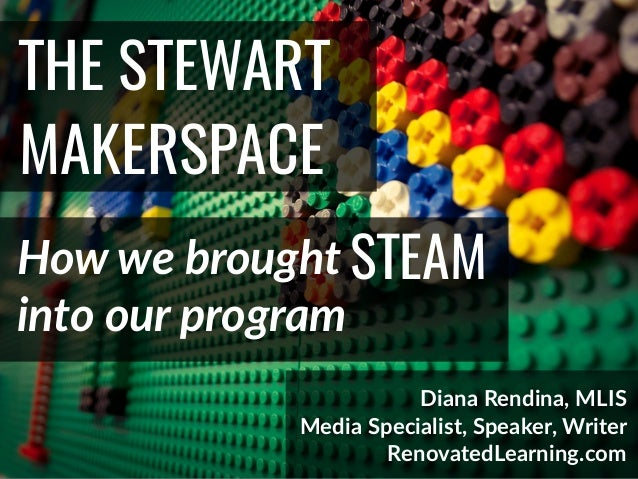 @DianaLRendina * RenovatedLearning.com THE STEWART MAKERSPACE How we brought Diana Rendina, MLIS Media Specialist, Speaker...