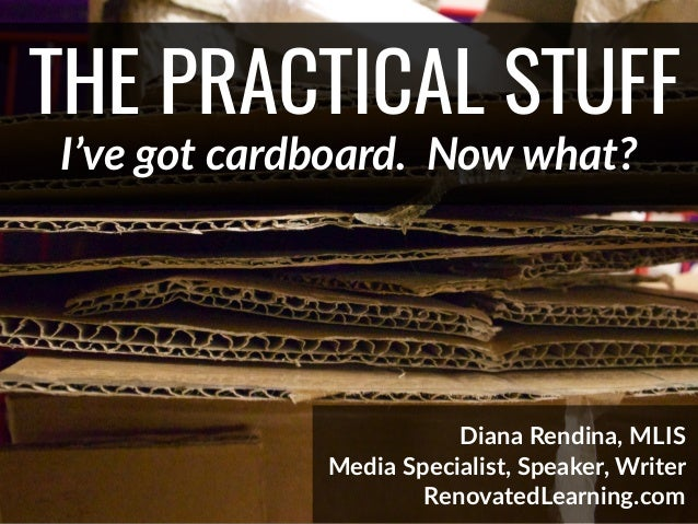 @DianaLRendina * RenovatedLearning.com THE PRACTICAL STUFF I've got cardboard. Now what? Diana Rendina, MLIS Media Special...