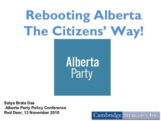 Rebooting Alberta The Citizens' Way! Satya Brata Das Alberta Party Policy Conference Red Deer, 13 November 2010