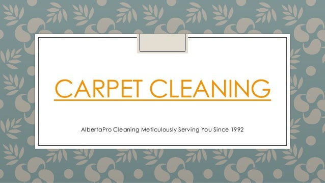 CARPET CLEANING AlbertaPro Cleaning Meticulously Serving You Since 1992
