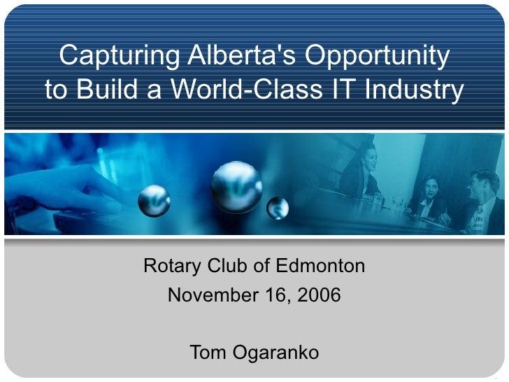 Capturing Alberta's Opportunity to Build a World-ClassIT Industry  Rotary Club of Edmonton November 16, 2006 Tom Ogaranko